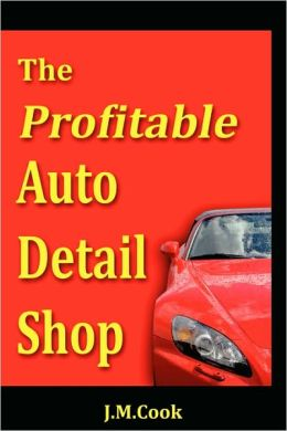 The Profitable Auto Detail Shop - How To Start And Run A Successful Auto Detailing Business