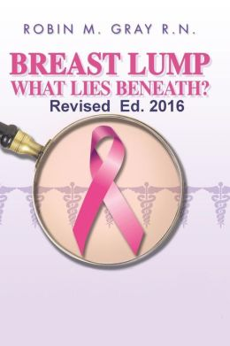Breast Lump What Lies Beneath?: A Must Read To Help Obtain The Correct Diagnosis and Avoid The Common Pitfalls Of A Doctor Related Breast Cancer Misdiagnosis