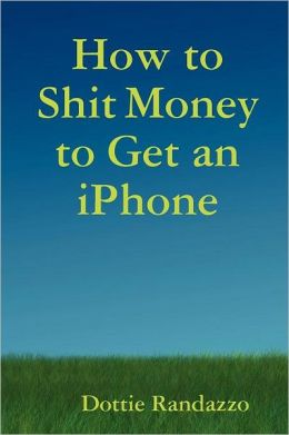 How To Shit Money To Get An Iphone
