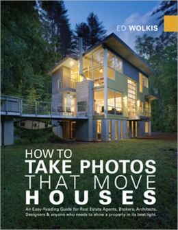 How to Take Photos That Move Houses: An Easy-Reading Guide for Real Estate Agents, Brokers, Architects, Designers, and anyone who needs to show a property in its best Light