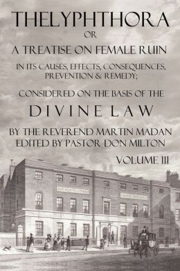 Thelyphthora Or A Treatise On Female Ruin Volume 3, In Its Causes, Effects, Consequences, Prevention, & Remedy; Considered On The Basis Of Divine Law