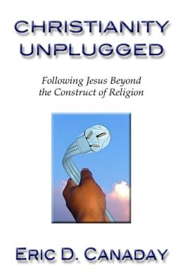Christianity Unplugged: Following Jesus Beyond the Construct of Religion