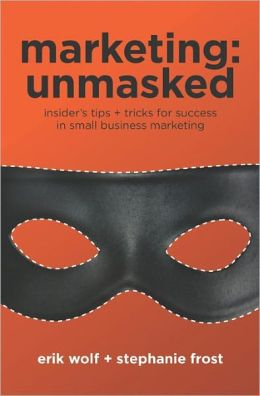 Marketing: Insider?s Tips Tricks for Success in Small Business Marketing: Unmasked