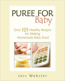 Puree for Baby: Over 101 Healthy Recipes for Making Homemade Baby Food