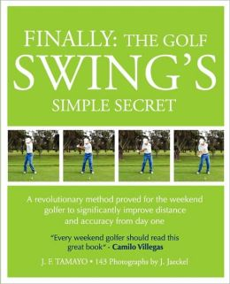 FINALLY, THE GOLF SWING'S SIMPLE SECRET: A Revolutionary Method Proved for the Weekend Golfer to Significantly Improve Distance and Accuracy from Day One