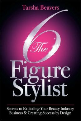 The 6 Figure Stylist-Secrets to Exploding Your Beauty Industry Business & Creating Success by Design