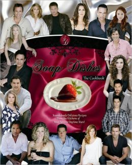 Soap Dishes: The Cookbook: Scandalously Delicious Recipes From the Kitchens of Your Favorite Daytime Stars!