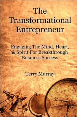 The Transformational Entrepreneur: Engaging the Mind, Heart, and Spirit for Breakthrough Business Success
