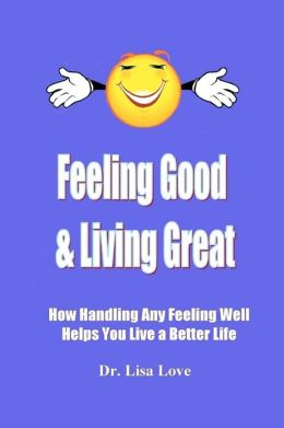 Feeling Good & Living Great: How Handling Any Emotion Well Helps You Live a Better Life