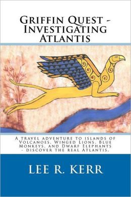 Griffin Quest - Investigating Atlantis: A travel adventure to islands of Volcanoes, Winged Lions, Blue Monkeys, and Dwarf Elephants - discover the real Atlantis