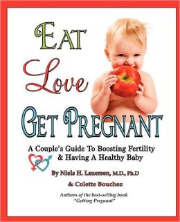 Eat, Love, Get Pregnant: A Couple's Guide to Boosting Fertility & Having a Healthy Baby