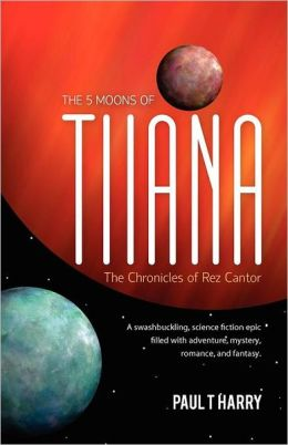 The 5 Moons of Tiiana / the Chronicles of Rez Cantor: A Swashbuckling, Science Fiction Epic Filled with Adventure, Mystery, Romance, and Fantasy