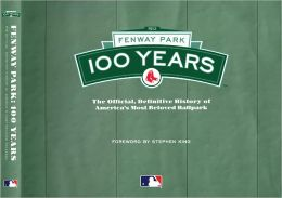 Fenway Park: 100 Years: The Official, Definitive History of America's Most Beloved Ballpark