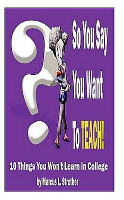 So You Say You Want to Teach!: 10 Things You Won't Learn in College