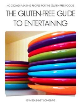 The Gluten-Free Guide to Entertaining: 40 Crowd Pleasing Recipes for the Gluten-Free Foodie