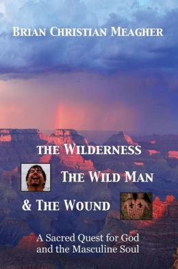 The Wilderness, the Wild Man and the Wound: A Sacred Quest for God and the Masculine Soul