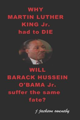 Why Martin Luther King Jr. Had to Die: Will Barack Hussein Obama Suffer the Same Fate?
