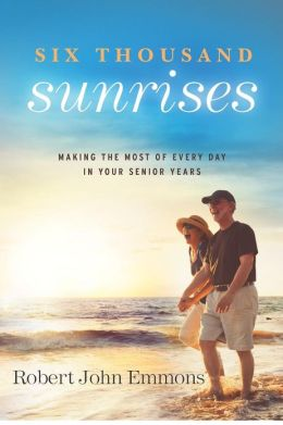 Six Thousand Sunrises: Making the Most of Every Day in Your Senior Years