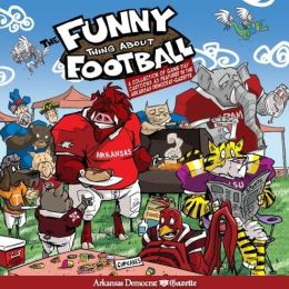 The Funny Thing About Football: A Collection of Game Day Cartoons as Featured in the Arkansas Democrat-Gazette
