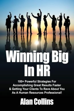 Winning Big in HR: 100+ Powerful Strategies for Accomplishing Great Results Faster & Getting Your Clients to Rave about You as a Human Re