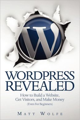 Wordpress Revealed: How to Build a Website, Get Visitors and Make Money (Even for Beginners)