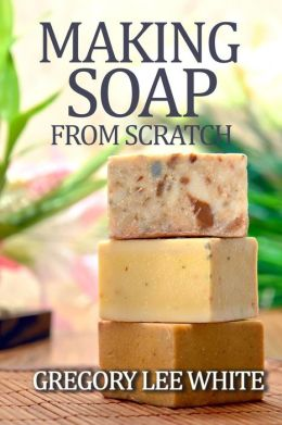 Making Soap from Scratch: How to Make Handmade Soap: A Beginners Guide and Beyond
