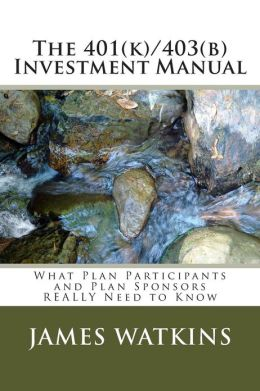The 401(k)/403(b) Investment Manual: What Plan Participants and Plan Sponsors Really Need to Know