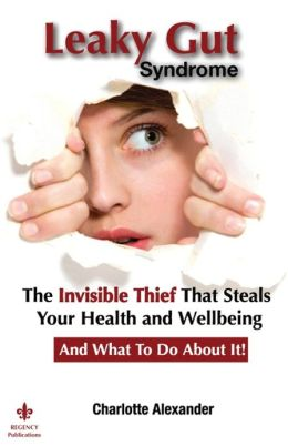 Leaky Gut Syndrome: The Invisible Thief That Steals Your Health and Wellbeing-And What to do about it!
