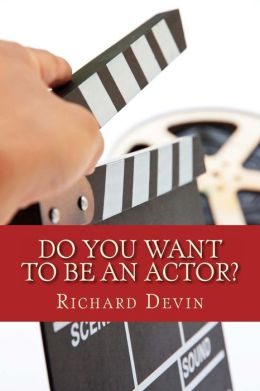 Do You Want To Be An Actor?: 101 Answers to Your Questions About Breaking Into the Biz
