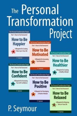 The Personal Transformation Project: Part 1 How to Feel Awesome! (How to Be...Happier, Motivated, Healthier, Confident, Positive and Relaxed)
