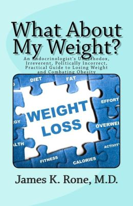 What About My Weight?: An Endocrinologist's Unorthodox, Irreverent, Politically Incorrect, Practical Guide to Losing Weight and Combating Obesity