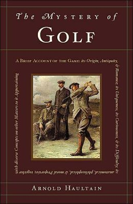 The Mystery of Golf: A Brief Account of the Game: its Origin, Antiquity, & Romance; its Uniqueness, its Curiousness, & its Difficulty; its anatomical, philosophical, and moral Properties; together with diverse Concepts on other Matters to it Appertaining