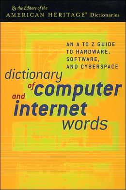 Dictionary of Computer and Internet Words: An A to Z Guide to Hardware, Software, and Cyberspace