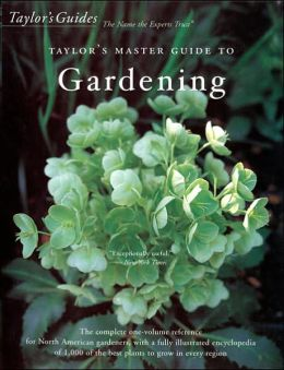Taylor's Master Guide to Gardening: The Complete One-Volume Reference for North American Gardeners, with a Fully Illustrated Encyclopedia of 1,000 of the Best Plants to Grow in Every Region