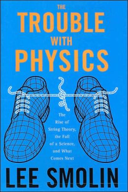 The Trouble With Physics: The Rise of String Theory, the Fall of a Science, and What Comes Next