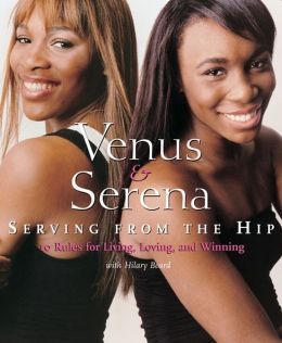 Venus and Serena: Serving From The Hip: 10 Rules for Living, Loving, and Winning