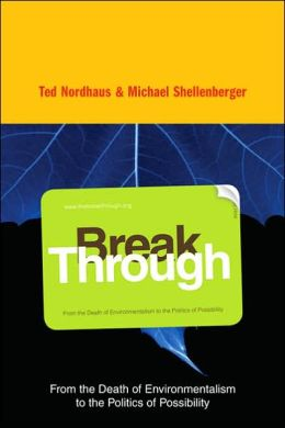 Break Through: From the Death of Environmentalism to the Politics ofPossibility