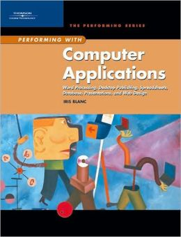 Performing with Computer Applications: Word Processing, Desktop Publishing, Spreadsheets, Database, Presentations, and Web Design