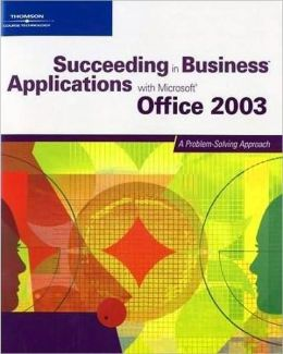 Succeeding in Business Applications with Microsoft Office 2003: A Problem-Solving Approach