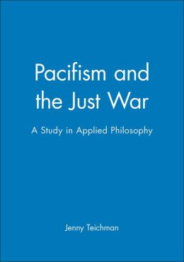 Pacifism and the Just War: A Study in Applied Philosophy