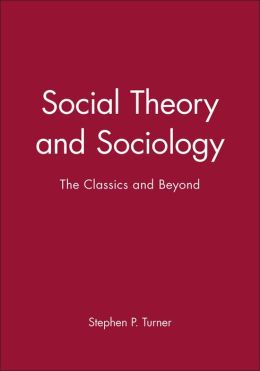 Social Theory and Sociology: The Classics and Beyond