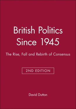 British Politics Since 1945: The Rise, Fall and Rebirth of Consensus