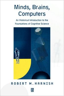 Minds, Brains, Computers: An Historical Introduction to the Foundations of Cognitive Science