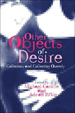 Other Objects of Desire: Collectors and Collecting Queerly