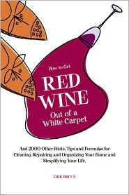 How to Get Red Wine out of a White Carpet: And 2000 Other Household Hints, Tips and Formulas for Cleaning, Repairing and Organizing Your Home and Simplifying Your Life