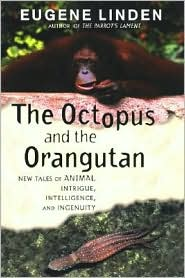The Octopus and the Orangutan: More True Tales of Animal Intrigue, Intelligence and Ingenuity