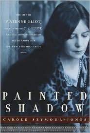 Painted Shadow: The Life of Vivienne Eliot, First Wife of T. S. Eliot, Their Marriage and the Long-Suppressed Truth about Her Influence on His Genius