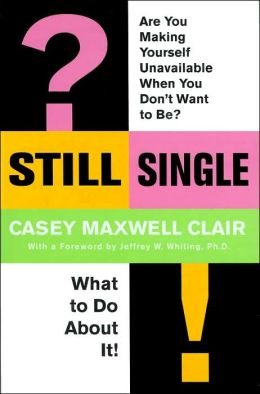 Still Single: Are You Making Yourself Unavailable When You Don't Want to Be?: What to Do about It!