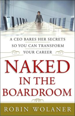 Naked in the Boardroom: A CEO Bares Her Secrets So You Can Transform Your Career