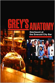 Greys Anatomy: Notes from the Nurse's Station and Overheard at the Emerald City Bar